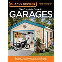Black & Decker The Complete Guide to Garages: Includes: Building a New Garage, Repairing & Replacing Doors & Windows, Improving Storage, Maintaining Floors, Upgrading Electrical Service, Complete Garage Plans