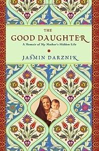 THE GOOD DAUGHTER: A MEMOIR OF MY MOTHER'S HIDDEN LIFE[The Good Daughter: A Memoir of My Mother's Hidden Life] BY Darznik, Jasmin(Author)Hardcover on Jan 27 2011