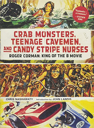 Crab Monsters, Teenage Cavemen, and Candy Stripe Nurses: Roger Corman: King of the B Movie ()