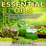 Essential Oils: How to Master the Essential Oils for Maximizing Yourself Physically, Mentally and Emotionally: Home Remedies, Book 1 | Kimber Lee