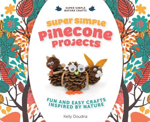 Super Simple Pinecone Projects: Fun and Easy Crafts Inspired by Nature: Fun and Easy Crafts Inspired by Nature (Super Simple Nature Crafts)