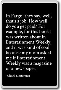 In Fargo, they say, well, that's a job. Ho... - Chuck Klosterman - quotes fridge magnet, Black