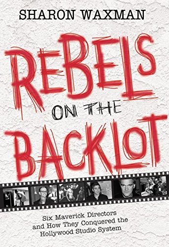 Read Online Rebels on the Backlot: Six Maverick Directors and How They Conquered the Hollywood Studio System PDF