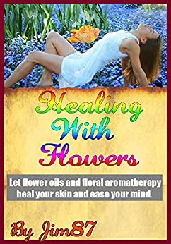 Healing With Flowers: Let flower oils and floral aromatherapy heal your skin and ease your mind.