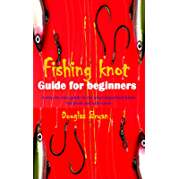FISHING KNOT GUIDE FOR BEGINNERS: A step-by-step guide to the most important knots for fresh and salt water
