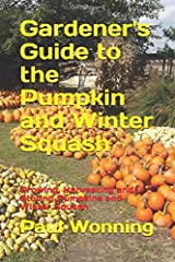 Gardener's Guide to the Pumpkin and Winter Squash: Growing, Harvesting and Storing Pumpkins and Winter Squash (Gardener's Guide to Growing Your Vegetable Garden) (Volume 13) Paperback