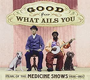 Good For What Ails You: Music of the Medicine Shows 1926-1937 (Digipak with 72-page booklet)