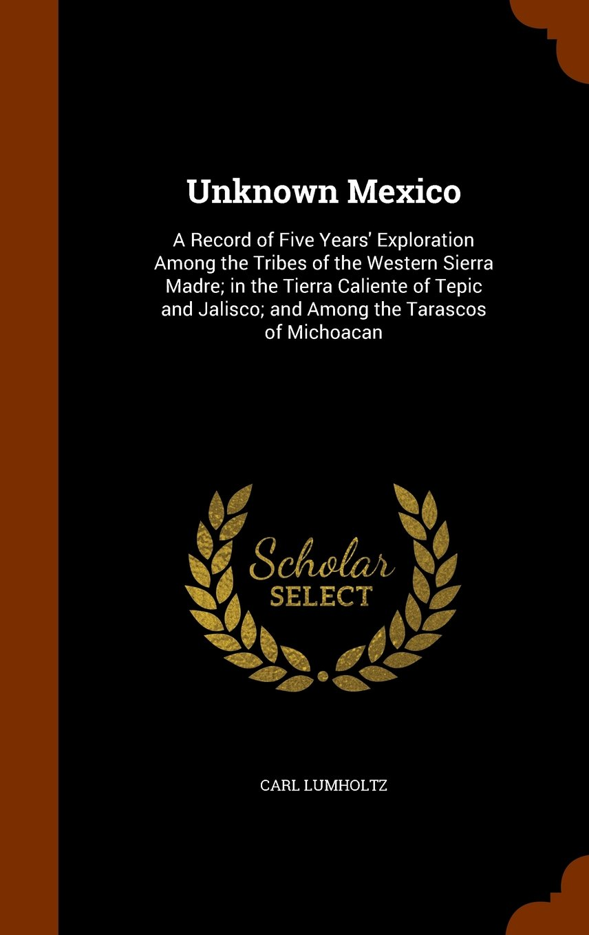 Download Unknown Mexico: A Record of Five Years' Exploration Among the Tribes of the Western Sierra Madre; in the Tierra Caliente of Tepic and Jalisco; and Among the Tarascos of Michoacan pdf