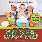 What My Body Needs to Grow! A Kid's First Book All about Nutrition - Healthy Eating for Kids - Children's Diet & Nutrition Books