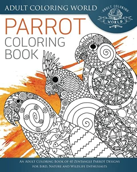 - Amazon.com: Parrot Coloring Book: An Adult Coloring Book Of 40 Zentangle  Parrot Designs For Bird, Nature And Wildlife Enthusiasts (Animal Coloring  Books For Adults) (Volume 30) (9781535566650): World, Adult Coloring: Books
