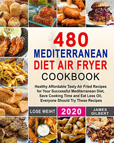 480 Mediterranean Diet Air Fryer Cookbook: Healthy Affordable Tasty Air Fried Recipes for Your Successful Mediterranean Diet, Save Cooking Time and Eat Less Oil, Everyone Should Try These Recipes 1
