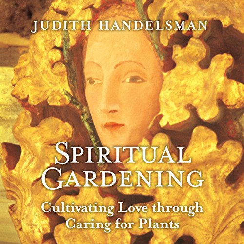 Spiritual Gardening: Cultivating Love Through Caring for Plants by Sounds True