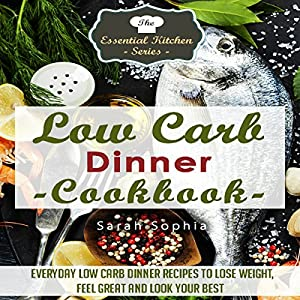 Low Carb Dinner Cookbook: Everyday Low Carb Dinner Recipes to Lose Weight, Feel Great, and Look Your Best Audiobook