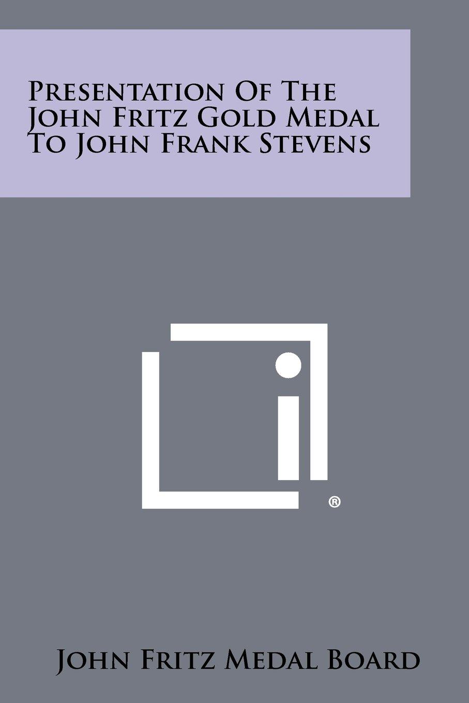 Read Online Presentation of the John Fritz Gold Medal to John Frank Stevens pdf
