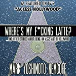 Where's My F-cking Latte? (and Other Stories About Being an Assistant in Hollywood) | Mark Yoshimoto Nemcoff