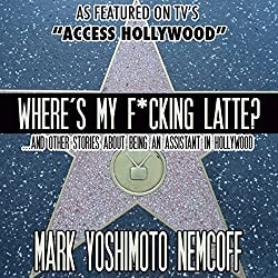 Where's My F-cking Latte? (and Other Stories About Being an Assistant in Hollywood)