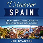 Discover Spain: The Ultimate Travel Guide for Exploring Spain Like A Local (Discover Travel Guides) | Joe Stanton