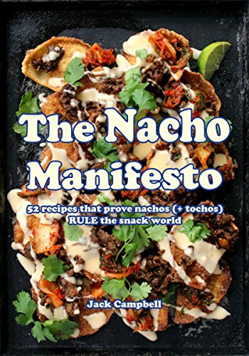 The Nacho Manifesto: 40+ recipes that prove nachos (& tochos) rule the snack world by Jack Campbell