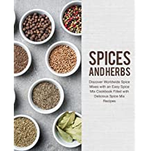 Spices and Herbs: Discover Worldwide Spice Mixes with an Easy Spice Mix Cookbook Filled with Delicious Spice Mix Recipes