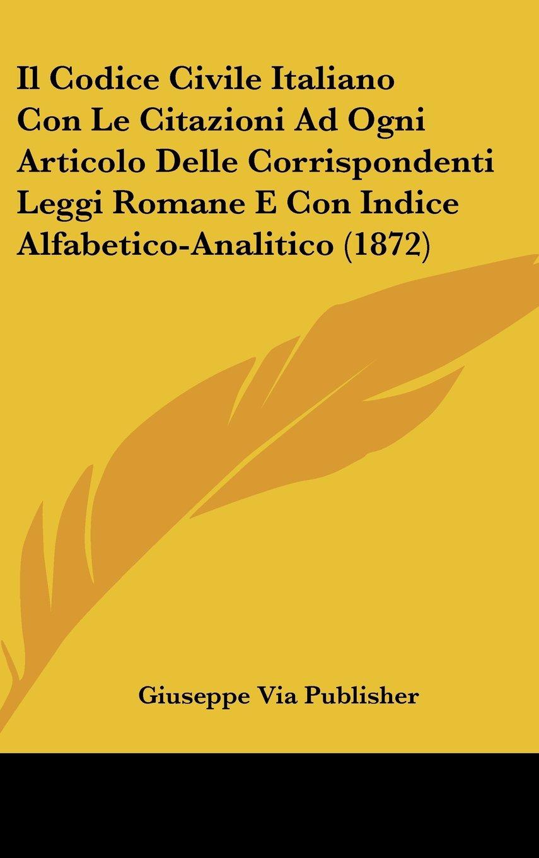 Il Codice Civile Italiano Con Le Citazioni Ad Ogni Articolo Delle Corrispondenti Leggi Romane E Con Indice Alfabetico-Analitico (1872) (Italian Edition) PDF