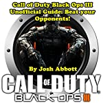 Call of Duty: Black Ops III Unofficial Guide: Beat your Opponents! | Josh Abbott