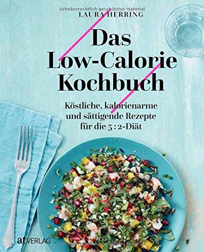 Das Low-Calorie-Kochbuch: Köstliche, kalorienarme und sättigende Rezepte für die 5:2 Diät