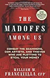 The Madoffs Among Us: Combat the Scammers, Con Artists, and Thieves Who Are Plotting to Steal Your Money