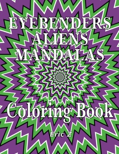 Eye Benders Aliens and Mandalas Coloring Book (Eye Benders, Aliens, Ufos, Mandalas, Pyramids, and Optical Illusions by Eric Z)