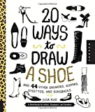 20 Ways to Draw A Shoe and 44 Other Sneakers, Slippers, Stilettos, and Slingbacks: A Sketchbook for Artists, Designers, and Doodlers
