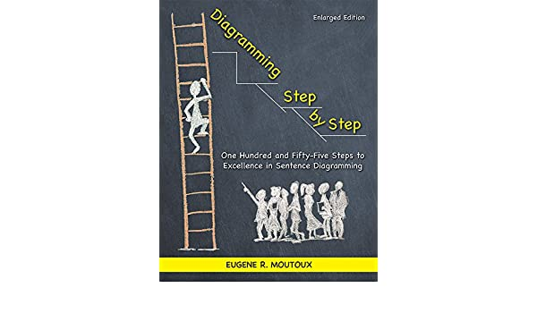 Diagramming step by step one hundred and fifty five steps to diagramming step by step one hundred and fifty five steps to excellence in sentence diagramming eugene moutoux 9781935497653 books amazon ccuart Images