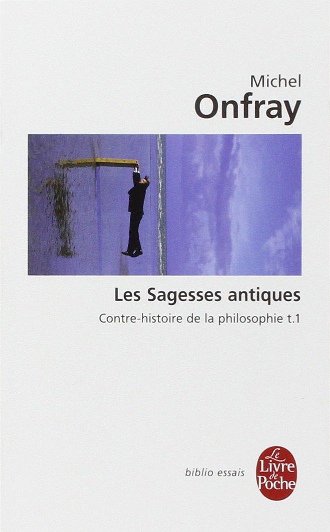 Michel Onfray - Les sagesses antiques (Contre-histoire de la philosophie, Tome 1)