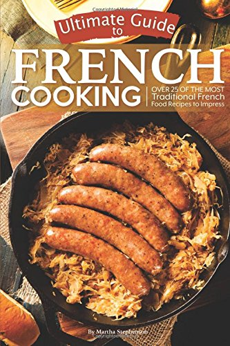 Download Ultimate Guide to French Cooking: Over 25 of the Most Traditional French Food Recipes to Impress ePub fb2 book