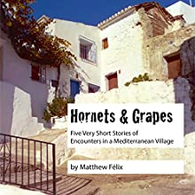 Hornets and Grapes: Five Very Short Stories of Encounters in a Mediterranean Village Audiobook by Matthew Felix Narrated by Matthew Félix