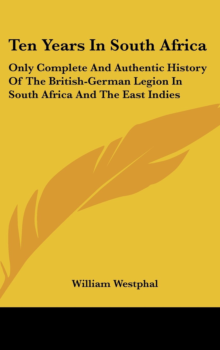 Read Online Ten Years In South Africa: Only Complete And Authentic History Of The British-German Legion In South Africa And The East Indies pdf