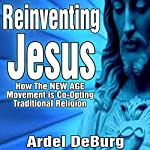 Reinventing Jesus - How the New Age Movement Is Co-Opting Traditional Religion | Ardel DeBurg