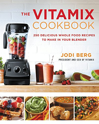 The Vitamix Cookbook: 250 Delicious Whole Food Recipes to Make in Your Blender by Jodi Berg