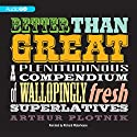 Better Than Great: A Plenitudinous Compendium of Wallopingly Fresh Superlatives Audiobook by Arthur Plotnik Narrated by Richard Waterhouse
