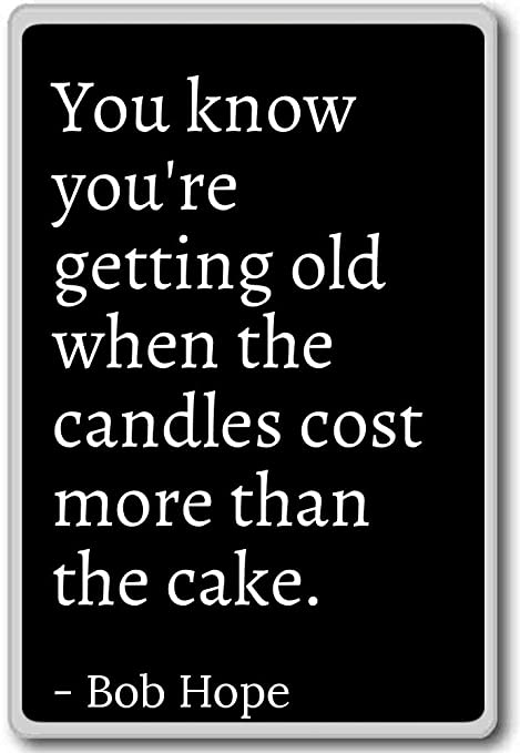 You Know Youre Getting Old When The Candles Cost Bob Hope