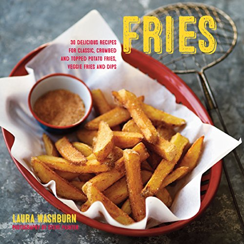 Fries: 30 delicious recipes for classic, crumbed and topped potato and veggie fries plus dips by Laura Washburn Hutton