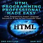 HTML Programming Professional Made Easy, 2nd Edition: Expert HTML Programming Language Success in a Day for Any Computer Users | Sam Key
