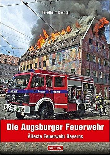 Die Augsburger Feuerwehr Alteste Feuerwehr Bayerns Amazon De Bechtel Friedhelm Bucher
