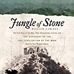 Jungle of Stone: The True Story of Two Men, Their Extraordinary Journey, and the Discovery of the Lost Civilization of the Maya | William Carlsen