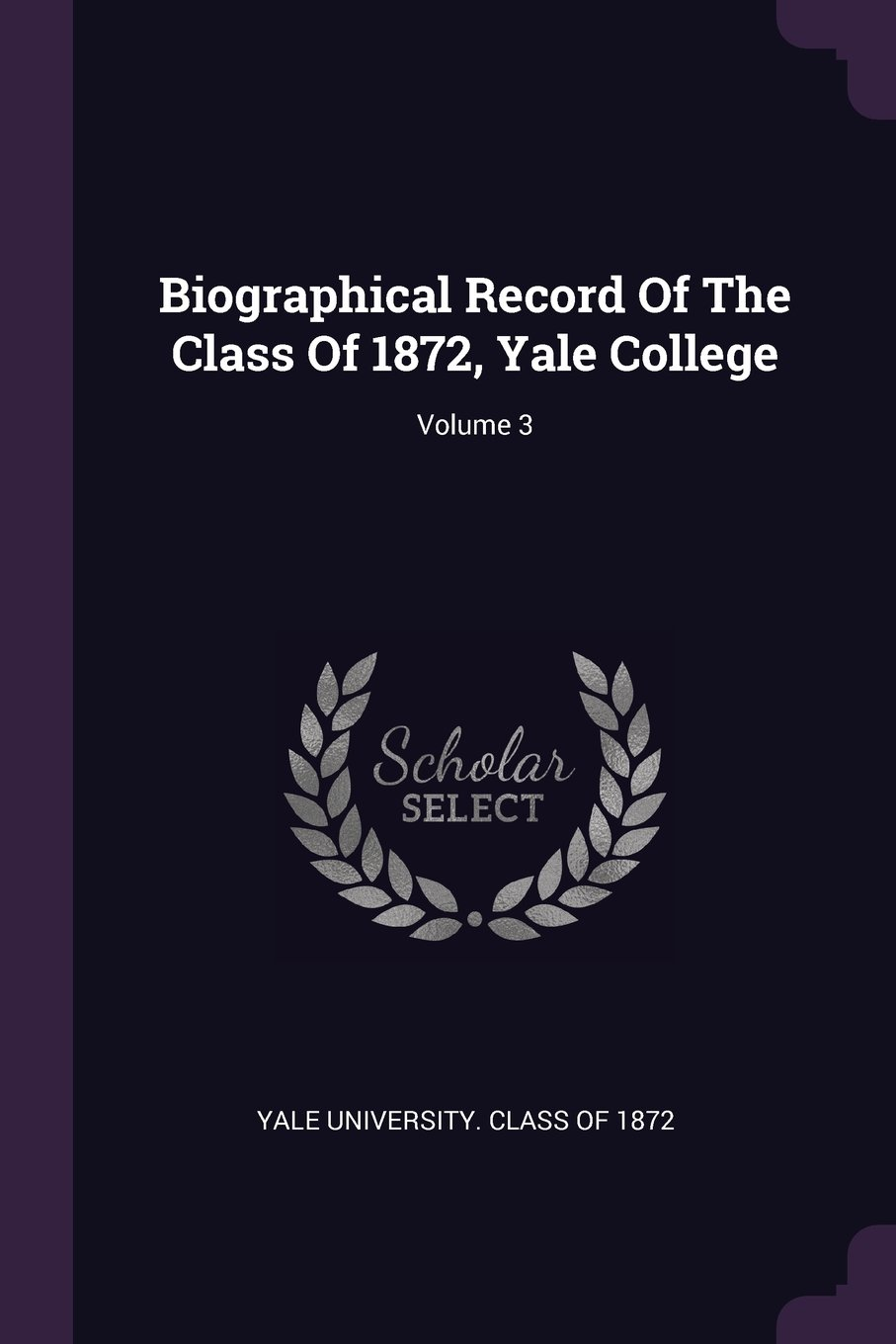 Biographical Record Of The Class Of 1872, Yale College; Volume 3 PDF