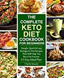 The Complete Keto Diet Cookbook for Beginners: Simple, Quick and Easy Low Carb Ketogenic Diet Recipes That Will Help You Burn Fat Forever
