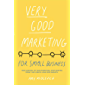 Very Good Marketing: For Small Business