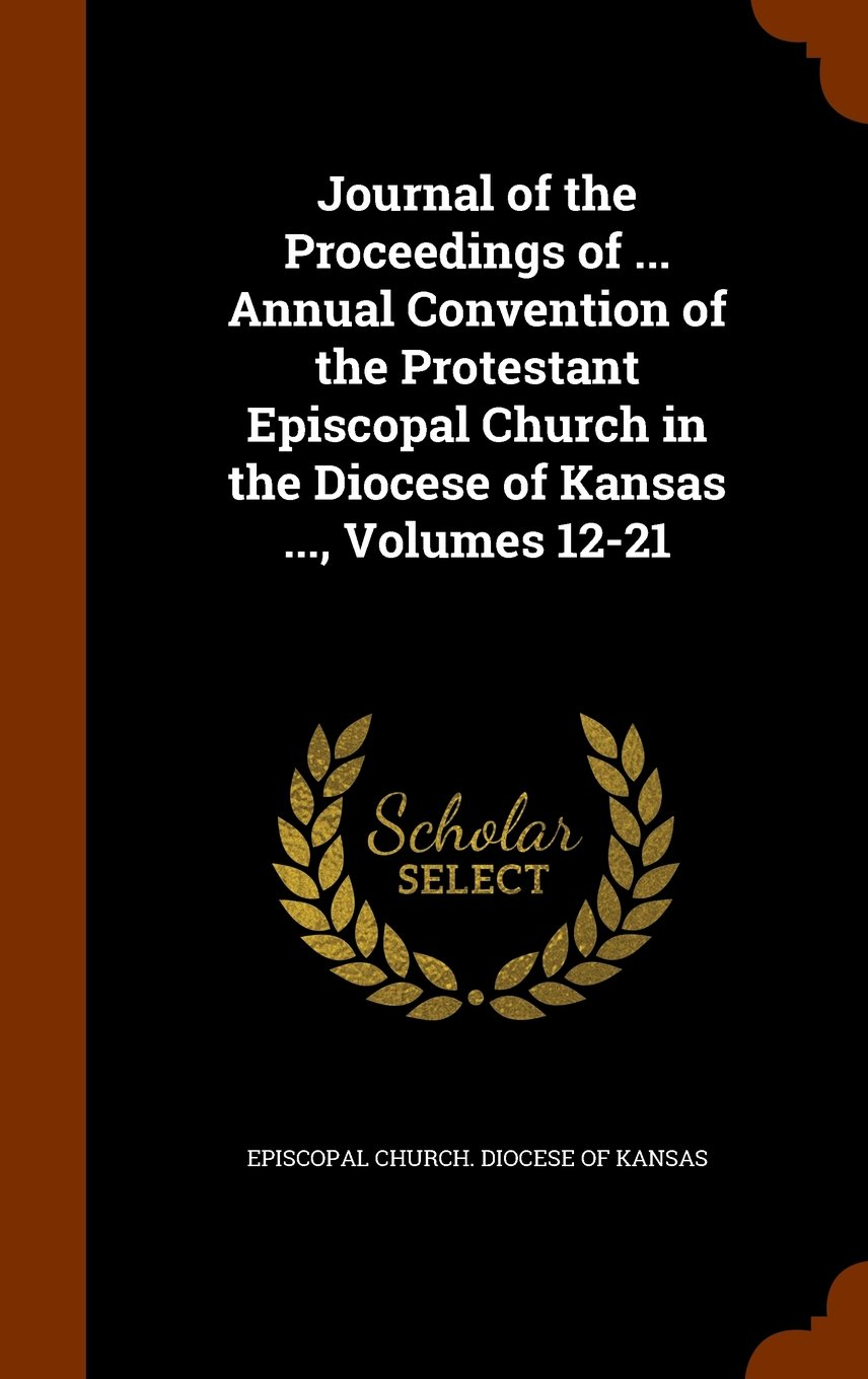 Download Journal of the Proceedings of ... Annual Convention of the Protestant Episcopal Church in the Diocese of Kansas ..., Volumes 12-21 pdf epub