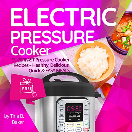 Electric Pressure Cooker: Superfast Pressure Cooker Recipes - Healthy, Delicious, Quick and Easy Meals (Nutrition Facts, Intant Pot, One Pot, Power Pressure ) by Tina B.Baker
