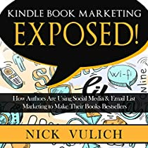 KINDLE BOOK MARKETING EXPOSED: HOW AUTHORS ARE USING SOCIAL MEDIA & EMAIL LIST MARKETING TO MAKE THEIR BOOKS BESTSELLERS