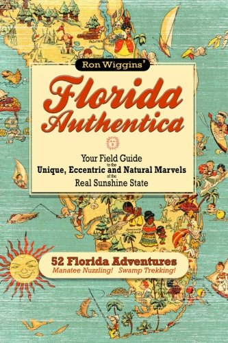 Florida Authentica  Your Field Guide To The Unique  Eccentric  And Natural Marvels Of The Real Sunshine State