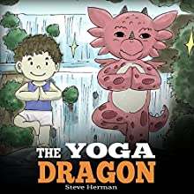 The Yoga Dragon: Teach Your Dragon to Do Yoga Audiobook by Steve Herman Narrated by Will Tulin